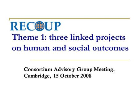 RECOUP Theme 1: three linked projects on human and social outcomes Consortium Advisory Group Meeting, Cambridge, 15 October 2008.