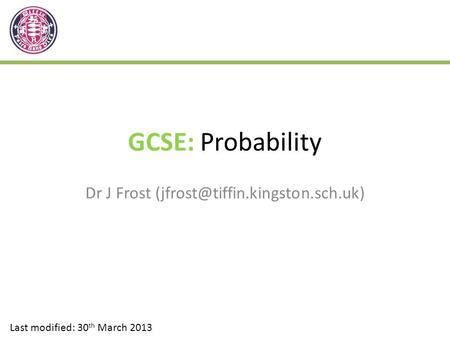 GCSE: Probability Dr J Frost Last modified: 30 th March 2013.