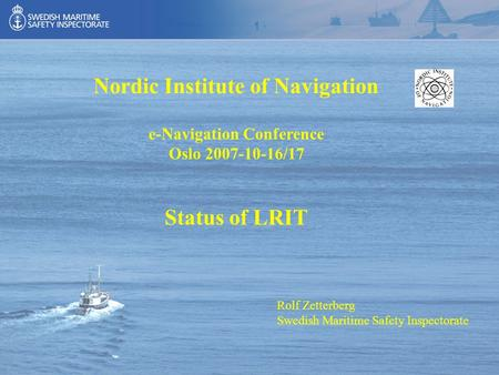 Rolf Zetterberg Swedish Maritime Safety Inspectorate Nordic Institute of Navigation e-Navigation Conference Oslo 2007-10-16/17 Status of LRIT.