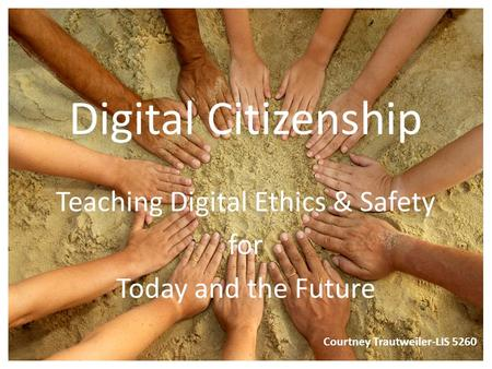 Digital Citizenship Teaching Digital Ethics & Safety for Today and the Future Courtney Trautweiler-LIS 5260.