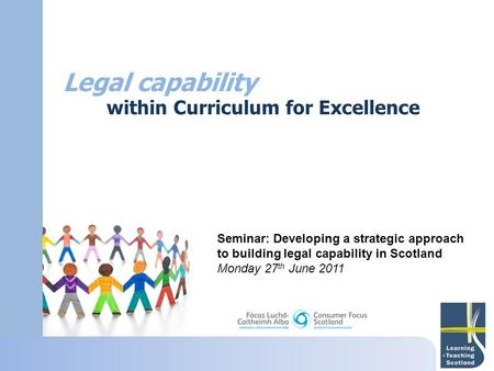 Legal capability within Curriculum for Excellence Seminar: Developing a strategic approach to building legal capability in Scotland Monday 27 th June 2011.