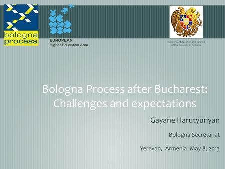 Bologna Process after Bucharest: Challenges and expectations Gayane Harutyunyan Bologna Secretariat Yerevan, Armenia May 8, 2013 Ministry of Education.