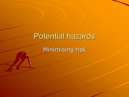 Potential hazards Minimising risk. RULES REDUCE RISK! Individual activities have their own specific guidelines/rules regarding safety These guidelines.