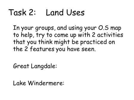 Task 2: Land Uses In your groups, and using your O.S map to help, try to come up with 2 activities that you think might be practiced on the 2 features.