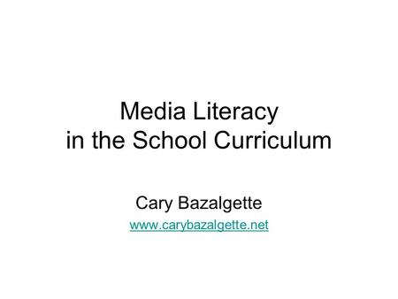 Media Literacy in the School Curriculum Cary Bazalgette www.carybazalgette.net.