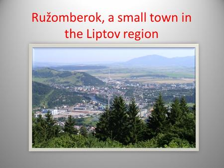 Ružomberok, a small town in the Liptov region. Ružomberok- the heart of Low Liptov Population: over 30,000 inhabitants Location: is situated on the confluence.