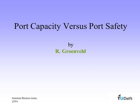 Seminar Buenos Aires, 2004 Port Capacity Versus Port Safety by R. Groenveld.