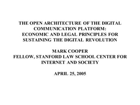 THE OPEN ARCHITECTURE OF THE DIGITAL COMMUNICATION PLATFORM: ECONOMIC AND LEGAL PRINCIPLES FOR SUSTAINING THE DIGITAL REVOLUTION MARK COOPER FELLOW, STANFORD.