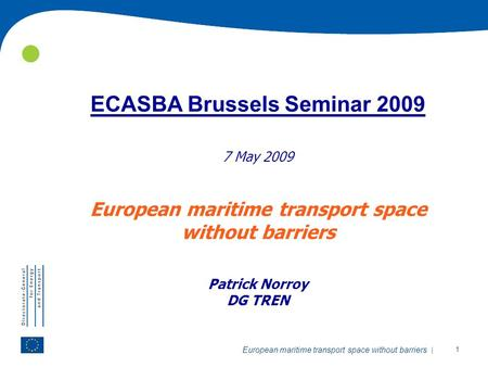 | 1 European maritime transport space without barriers ECASBA Brussels Seminar 2009 7 May 2009 European maritime transport space without barriers Patrick.