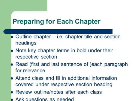Preparing for Each Chapter Outline chapter – i.e. chapter title and section headings Note key chapter terms in bold under their respective section Read.