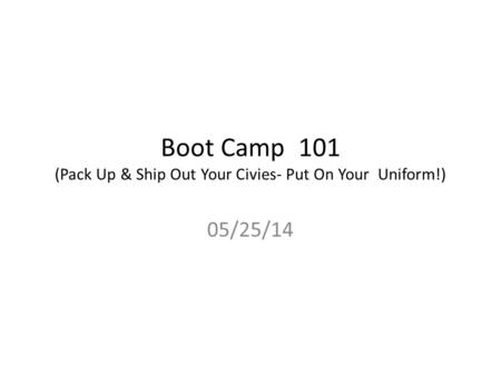 Boot Camp 101 (Pack Up & Ship Out Your Civies- Put On Your Uniform!) 05/25/14.