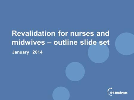 Revalidation for nurses and midwives – outline slide set January 2014.