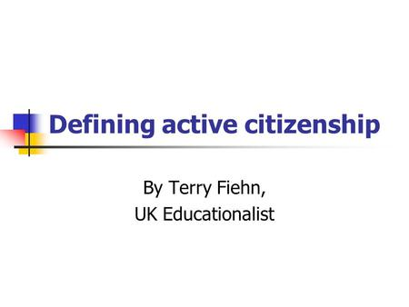 Defining active citizenship By Terry Fiehn, UK Educationalist.