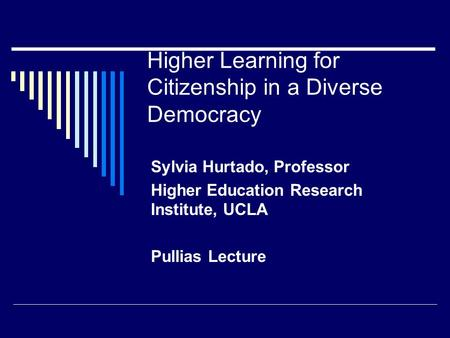 Higher Learning for Citizenship in a Diverse Democracy Sylvia Hurtado, Professor Higher Education Research Institute, UCLA Pullias Lecture.