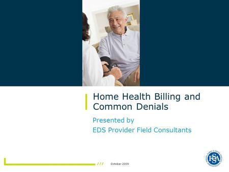 October 2009 Presented by EDS Provider Field Consultants Home Health Billing and Common Denials.