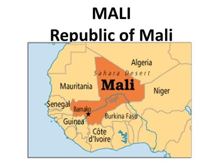 MALI Republic of Mali. MALI Landlocked state. Dry southern grasslands merge into the Sahara Desert. The Niger River runs through the southern part of.