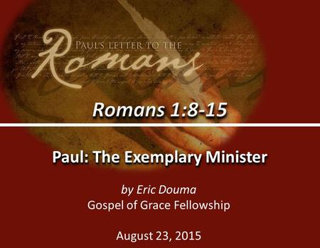 Romans 1:8-150 Paul: The Exemplary Minister by Eric Douma Gospel of Grace Fellowship August 23, 2015.