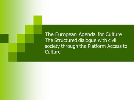 The European Agenda for Culture The Structured dialogue with civil society through the Platform Access to Culture.