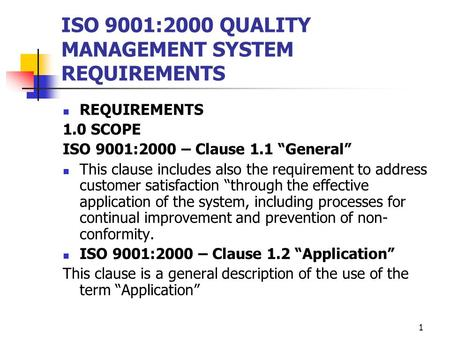 "1 ISO 9001:2000 QUALITY MANAGEMENT SYSTEM REQUIREMENTS REQUIREMENTS 1.0 SCOPE ISO 9001:2000 – Clause 1.1 ""General"" This clause includes also the requirement."