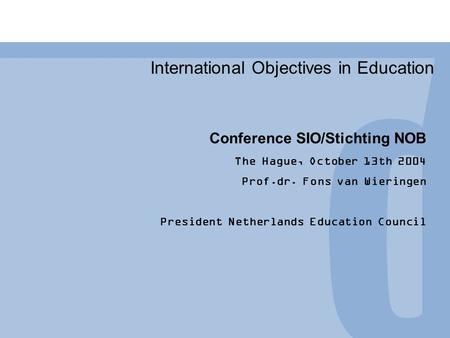 International Objectives in Education Conference SIO/Stichting NOB The Hague, October 13th 2004 Prof.dr. Fons van Wieringen President Netherlands Education.