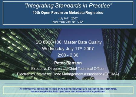 """Integrating Standards in Practice"" 10th Open Forum on Metadata Registries July 9-11, 2007 New York City, NY USA An international conference to share and."