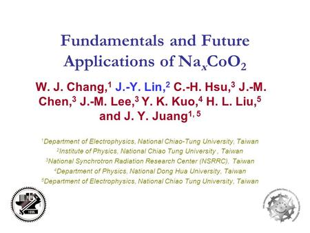 Fundamentals and Future Applications of Na x CoO 2 W. J. Chang, 1 J.-Y. Lin, 2 C.-H. Hsu, 3 J.-M. Chen, 3 J.-M. Lee, 3 Y. K. Kuo, 4 H. L. Liu, 5 and J.