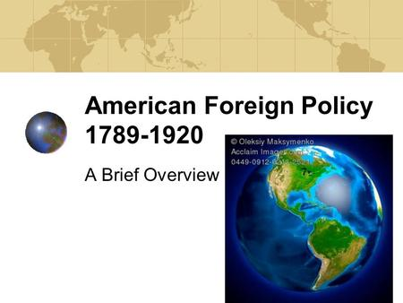 American Foreign Policy 1789-1920 A Brief Overview.