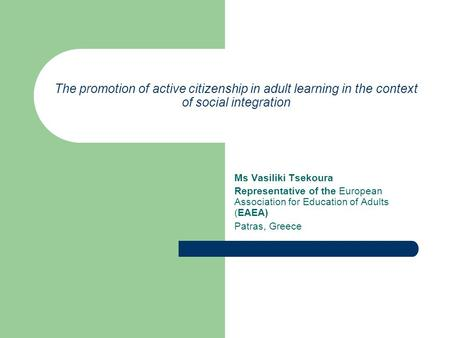 The promotion of active citizenship in adult learning in the context of social integration Ms Vasiliki Tsekoura Representative of the European Association.