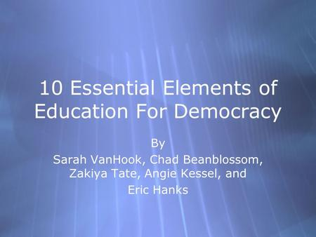 10 Essential Elements of Education For Democracy By Sarah VanHook, Chad Beanblossom, Zakiya Tate, Angie Kessel, and Eric Hanks By Sarah VanHook, Chad Beanblossom,