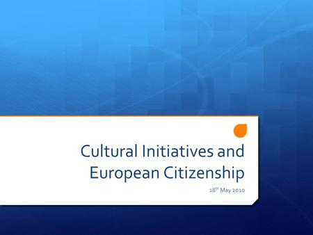 Cultural Initiatives and European Citizenship 18 th May 2010.