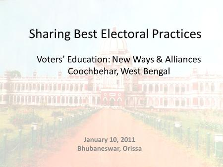 Voters' Education: New Ways & Alliances Coochbehar, West Bengal January 10, 2011 Bhubaneswar, Orissa Sharing Best Electoral Practices.