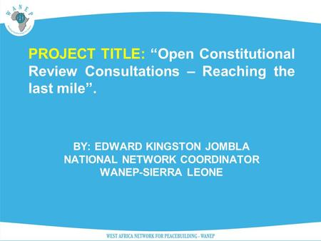 "BY: EDWARD KINGSTON JOMBLA NATIONAL NETWORK COORDINATOR WANEP-SIERRA LEONE PROJECT TITLE: ""Open Constitutional Review Consultations – Reaching the last."