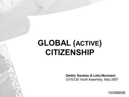 GLOBAL ( ACTIVE ) CITIZENSHIP Dmitry Savelau & Leila Murcasel, CIVICUS Youth Assembly, May 2007.