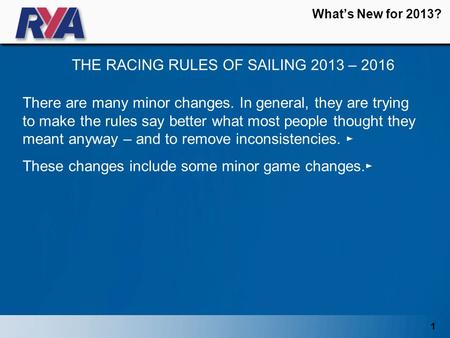 1 What's New for 2013? THE RACING RULES OF SAILING 2013 – 2016 There are many minor changes. In general, they are trying to make the rules say better what.