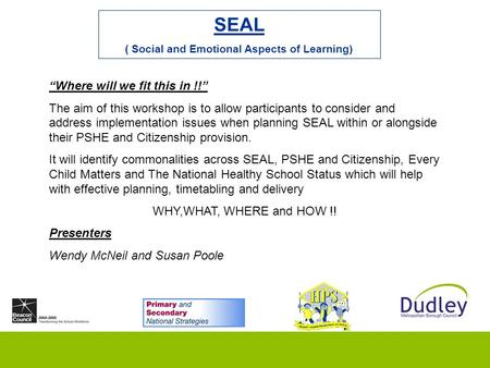 "SEAL ( Social and Emotional Aspects of Learning) ""Where will we fit this in !!"" The aim of this workshop is to allow participants to consider and address."