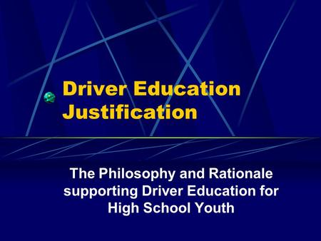 Driver Education Justification The Philosophy and Rationale supporting Driver Education for High School Youth.