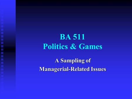 BA 511 Politics & Games A Sampling of Managerial-Related Issues.