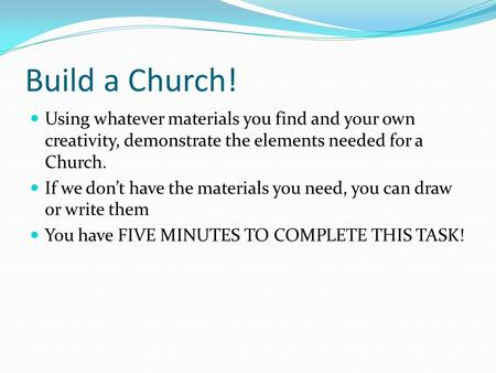 Build a Church! Using whatever materials you find and your own creativity, demonstrate the elements needed for a Church. If we don't have the materials.