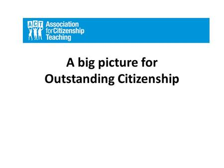 A big picture for Outstanding Citizenship. Three key questions 3 How well are we achieving our aims? 1 What are we trying to achieve? 2 How do we organise.