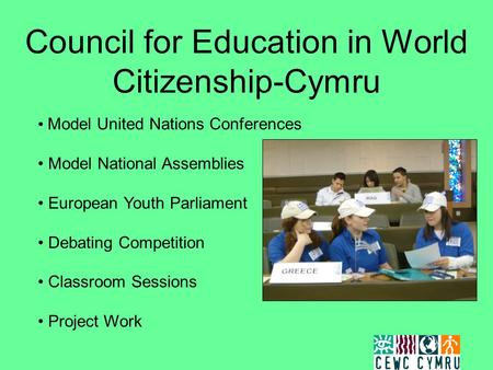 Council for Education in World Citizenship-Cymru Model United Nations Conferences Model National Assemblies European Youth Parliament Debating Competition.