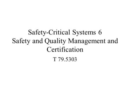 Safety-Critical Systems 6 Safety and Quality Management and Certification T 79.5303.