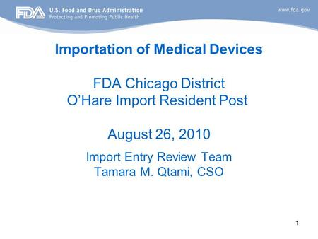 1 Importation of Medical Devices FDA Chicago District O'Hare Import Resident Post August 26, 2010 Import Entry Review Team Tamara M. Qtami, CSO.