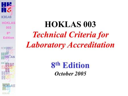 HOKLAS 003 8 th Edition HOKLAS 003 Technical Criteria for Laboratory Accreditation 8 th Edition October 2005.