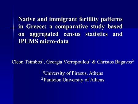 Native and immigrant fertility patterns in Greece: a comparative study based on aggregated census statistics and IPUMS micro-data Cleon Tsimbos 1, Georgia.