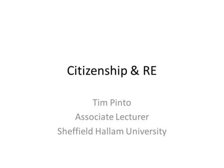 Citizenship & RE Tim Pinto Associate Lecturer Sheffield Hallam University.