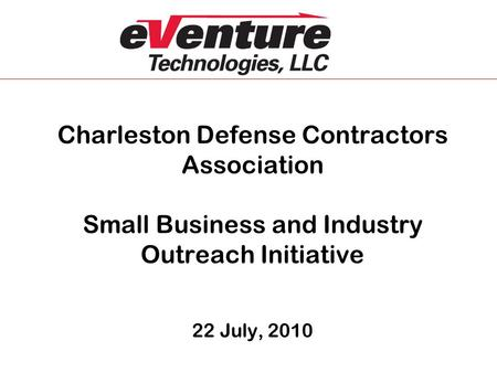 Charleston Defense Contractors Association Small Business and Industry Outreach Initiative 22 July, 2010.