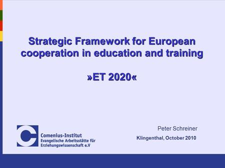Strategic Framework for European cooperation in education and training »ET 2020« Peter Schreiner Klingenthal, October 2010.