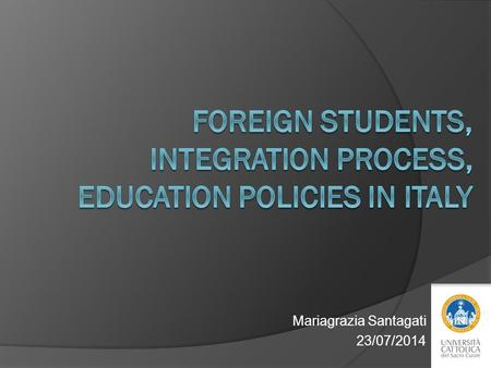 Mariagrazia Santagati 23/07/2014. Index 1. Foreign students in Italy. Features and secondary data 2. Integration process. Some research results 3. Education.