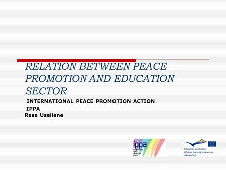 RELATION BETWEEN PEACE PROMOTION AND EDUCATION SECTOR INTERNATIONAL PEACE PROMOTION ACTION IPPA Rasa Useliene.