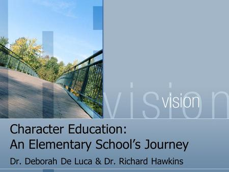 Character Education: An Elementary School's Journey Dr. Deborah De Luca & Dr. Richard Hawkins.